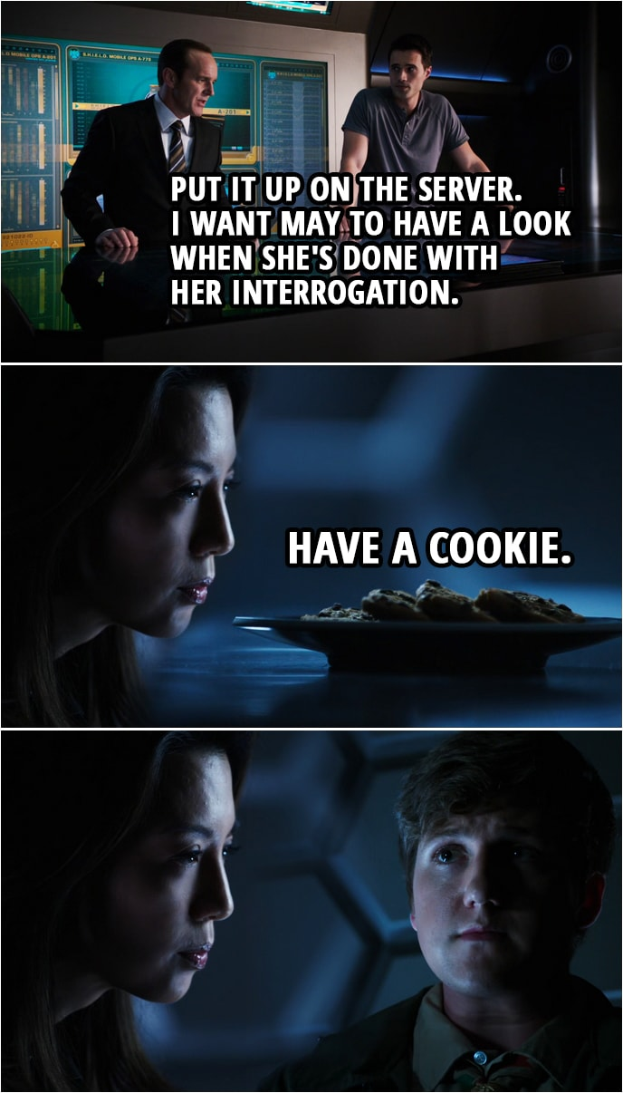 Quote from Agents of S.H.I.E.L.D. 1x06 | Phil Coulson: Put it up on the server. I want May to have a look when she's done with her interrogation. (In the interrogation room...) Melinda May: Have a cookie.