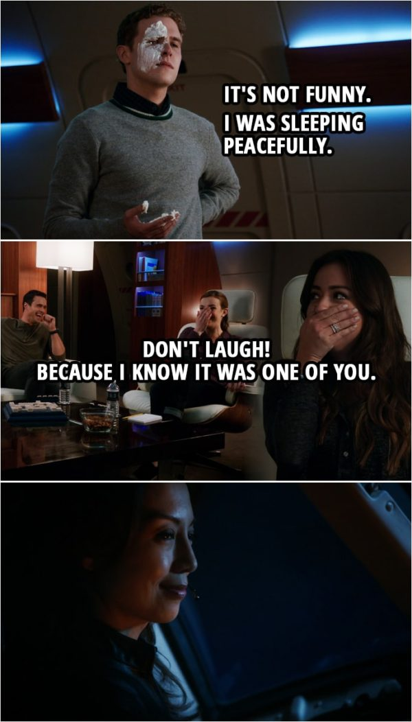 Quote from Agents of S.H.I.E.L.D. 1x09 | (Fitz enters the room with shaving cream on his hand and face...) Leo Fitz: It's not funny. I was sleeping peacefully. Very clever, Simmons. Jemma Simmons: I didn't do it. Leo Fitz: Well, Ward. I don't appreciate... Grant Ward: Don't look at me! Leo Fitz: Okay, well, Skye. Skye: No. Leo Fitz: Well, who then? Look, the bunks should be off limits, okay? Don't laugh! Because I know it was one of you. (May is listening to the conversation from the cockpit, smiling...)