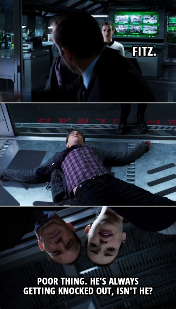 Quote from Agents of S.H.I.E.L.D. 1x15 | Leo Fitz: You better get back here, Simmons. You cannot be running about. Okay? Lorelei does not want any... Phil Coulson: Fitz. Leo Fitz: Sir? (Coulson knocks down Fitz) Jemma Simmons: Poor thing. He's always getting knocked out, isn't he?