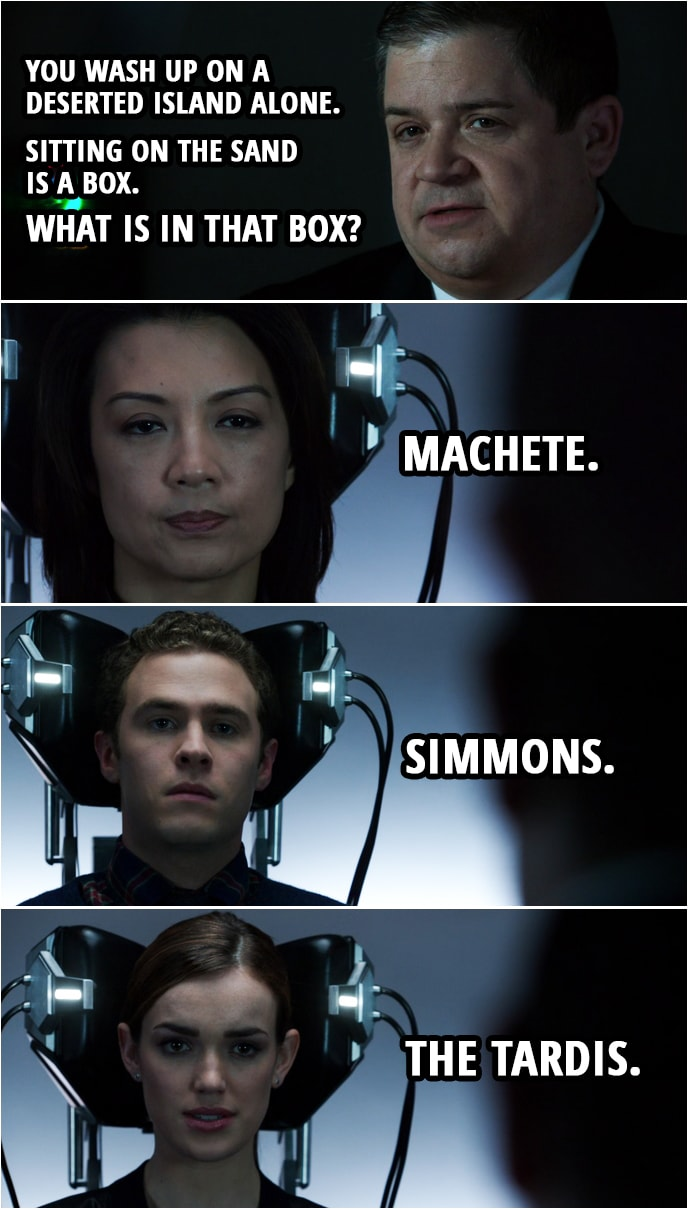Quote from Agents of S.H.I.E.L.D. 1x19 | Eric Koenig: You wash up on a deserted island alone. Sitting on the sand is a box. What is in that box? Melinda May: Machete. Antoine Triplett: A sat phone so I can call someone to get me off that island. Leo Fitz: How big is the box? Eric Koenig: Just say the first answer that comes into your mind. What's in that box? Leo Fitz: Simmons. Jemma Simmons: That's a hard one. Let me think. The TARDIS.