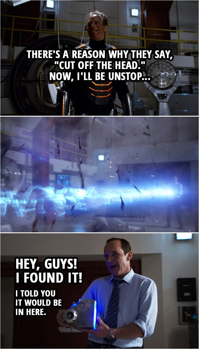 "Quote from Agents of S.H.I.E.L.D. 1x22 | John Garrett: There's a reason why they say, ""Cut off the head."" Now, I'll be unstop... (Coulson disintegrates him) Phil Coulson: Hey, guys! I found it! I told you it would be in here."