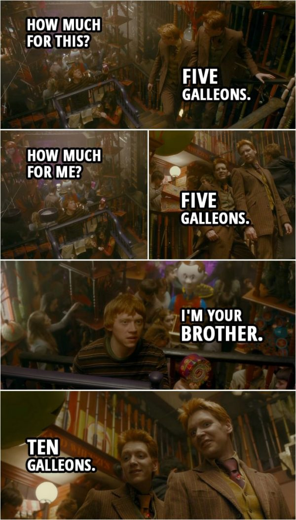 Quote from Harry Potter and the Half-Blood Prince (2009) | Ron Weasley: How much for this? Fred and George Wealey: Five Galleons. Ron Weasley: How much for me? Fred and George Weasley: Five Galleons. Ron Weasley: I'm your brother. Fred and George Wealey: Ten Galleons.