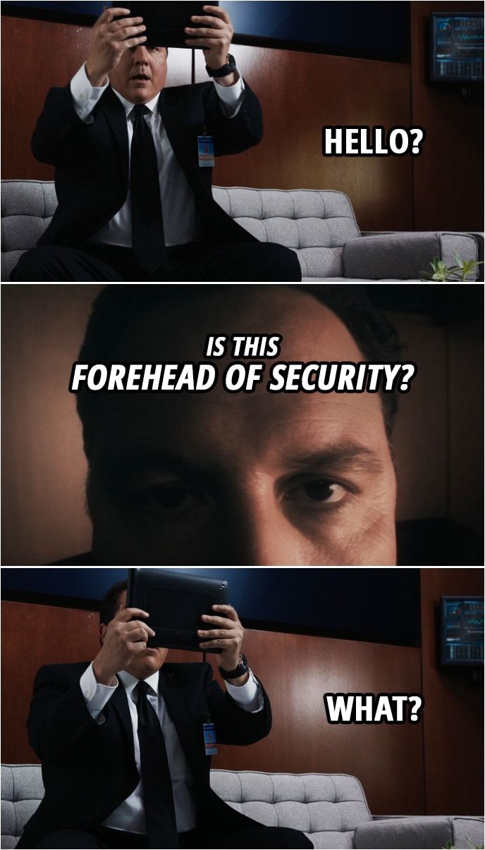Quote from Iron Man 3 (2013) | Happy Hogan: Hello? Tony Stark: Is this Forehead of Security? Happy Hogan: What? You know, look... I got a real job. What do you want? I'm working. I've got something going on, here. Tony Stark: What, harassing interns? Happy Hogan: Let me tell you something. Do you know what happened when I told people I was Iron Man's bodyguard? They would laugh in my face. I had to leave while I still had a shred of dignity. Now I got a real job. I'm watching Pepper.