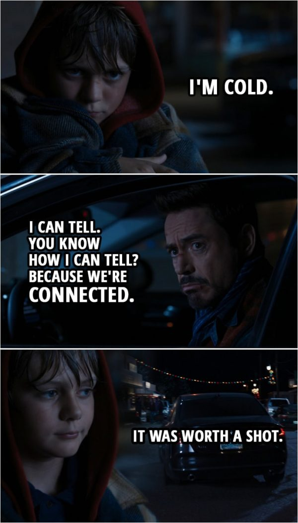 Quote from Iron Man 3 (2013) | Tony Stark: We're done here. Move out of the way, or I'm gonna run you over. Bye, kid. I'm sorry, kid. You did good. Harley Keener: So, now you're just gonna leave me here, like my dad? Tony Stark: Yeah. Wait, you're guilt-tripping me, aren't you? Harley Keener: I'm cold. Tony Stark: I can tell. You know how I can tell? Because we're connected. (Tony drives off) Harley Keener: It was worth a shot.