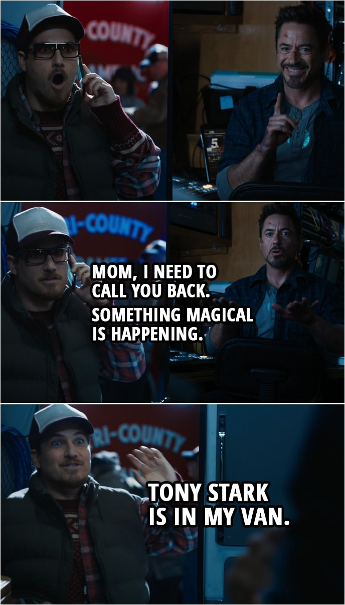 Quote from Iron Man 3 (2013) | Gary: Excuse me, sir. I don't know who... (Tony shushes him) Mom, I need to call you back. Something magical is happening. (hangs up the call) Tony Stark is in my van. Tony Stark: Keep it down. Gary: Tony Stark is in my van! Tony Stark: No, he's not. Gary: I knew you were still alive! Tony Stark: Come on in. Close the door. Gary: Can I just say, sir... Tony Stark: Yep. Gary: I am your biggest fan.