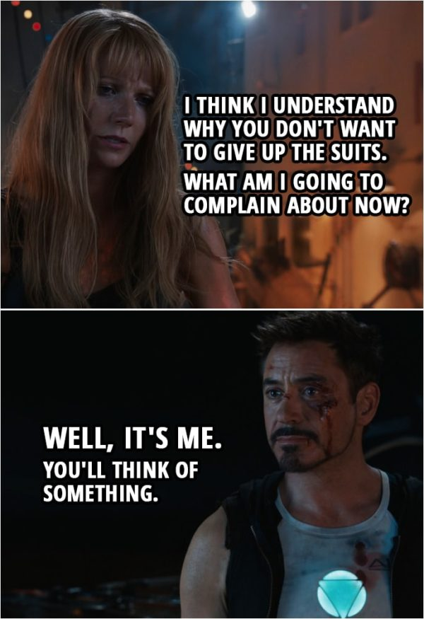 Quote from Iron Man 3 (2013) | Pepper Potts: I think I understand why you don't want to give up the suits. What am I going to complain about now? Tony Stark: Well, it's me. You'll think of something.
