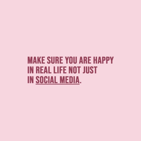 Quote about Social Media | Make sure you are happy in real life not just in social media. - Unknown