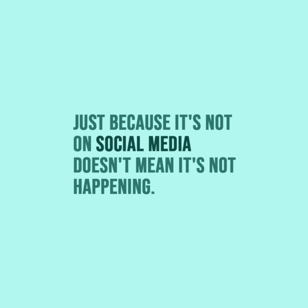 Quote about Social Media | Just because it's not on social media doesn't mean it's not happening. - Unknown