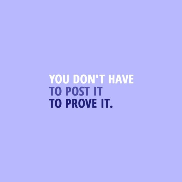 Quote about Social Media | You don't have to post it to prove it. - Unknown