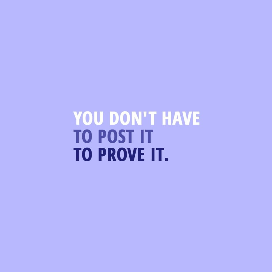 Quote about Social Media   You don't have to post it to prove it. - Unknown