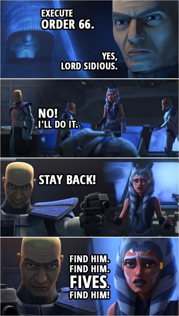 Quote from Star Wars: The Clone Wars 7x11 | Darth Sidius: Execute Order 66. Commander Rex: Yes, Lord Sidious. Ahsoka Tano: Rex. It's Anakin. I feel like something terrible has happened. (Rex drops his helmet) Rex? Commander Rex: No! I'll do it. Ahsoka Tano: Rex, what's happening? (Rex aims his pistols at Ahsoka, his hands shaking...) Commander Rex: Stay back! Find him. Find him. Fives. Find him! Fives! (Rex starts shooting at Ahsoka) Ahsoka: Rex!