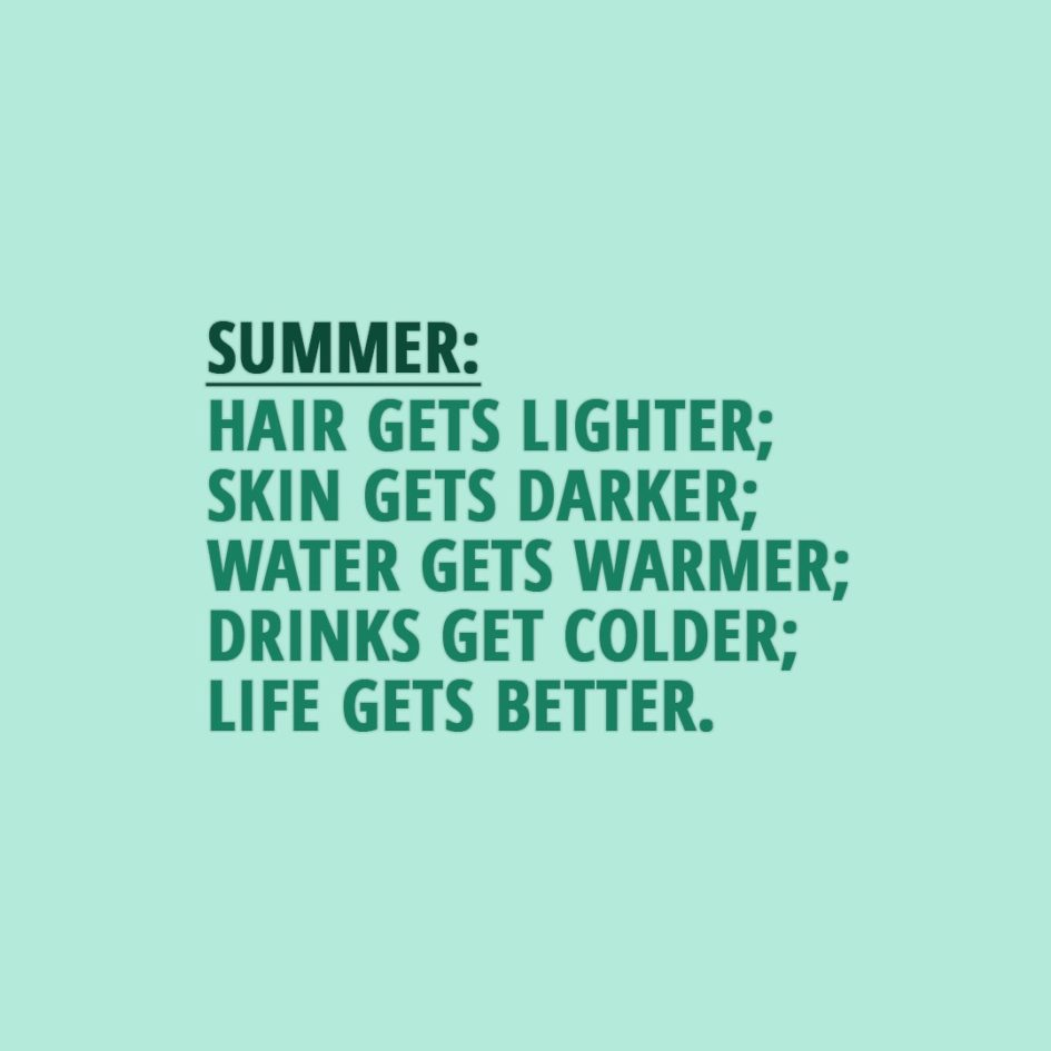 Quote about Summer | Summer: Hair gets lighter; Skin gets darker; Water gets warmer; Drinks get colder; Life gets better. - Unknown