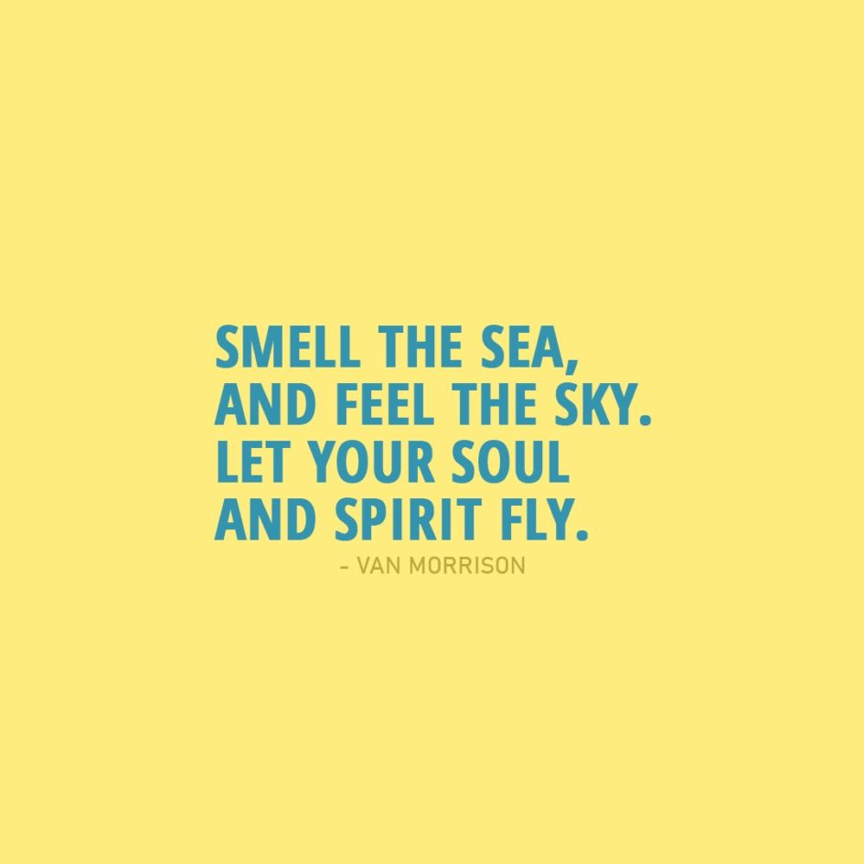 Quote about Summer | Smell the sea, and feel the sky. Let your soul and spirit fly. - Van Morrison