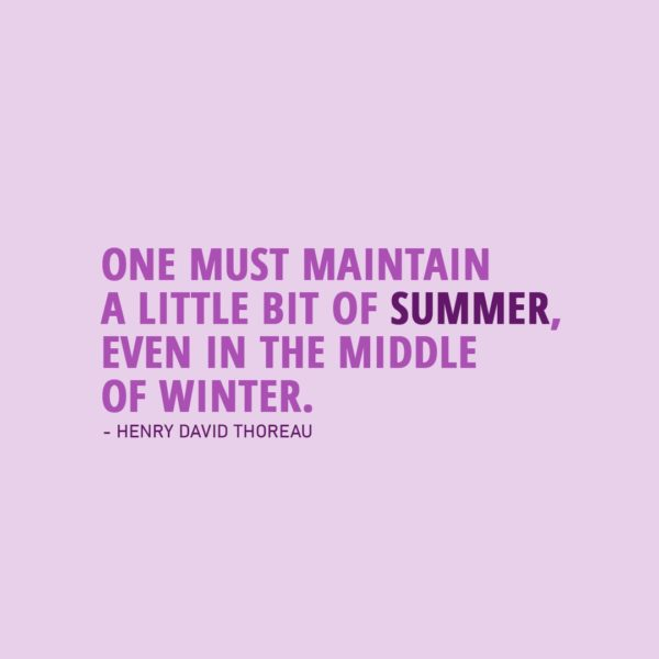 Quote about Summer | One must maintain a little bit of summer, even in the middle of winter. - Henry David Thoreau