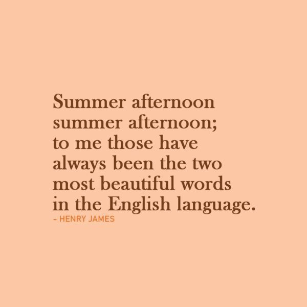 Quote about Summer | Summer afternoon—summer afternoon; to me those have always been the two most beautiful words in the English language. - Henry James