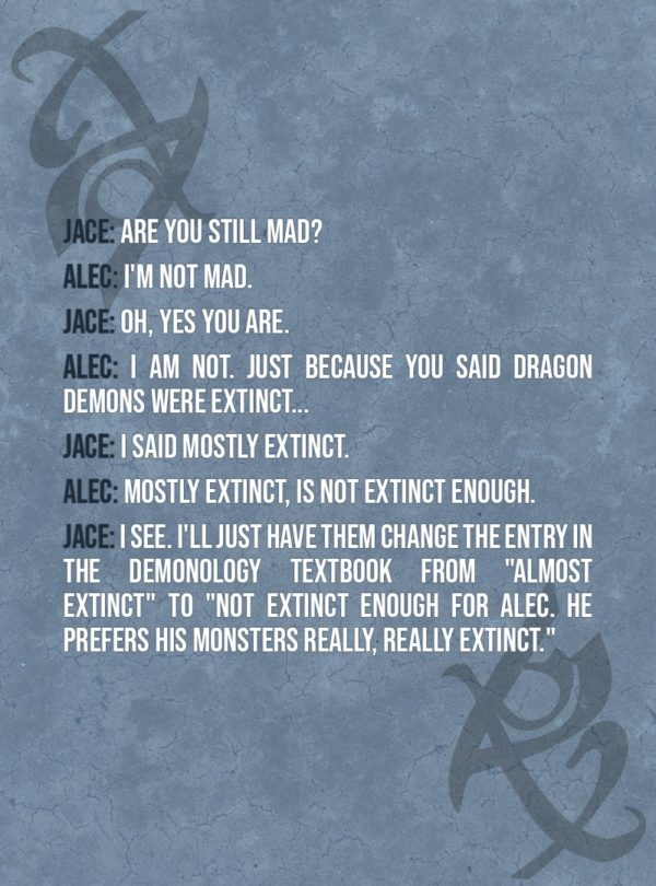 "Quote from The Mortal Instruments: City of Ashes | Jace Herondale: Are you still mad? Alec Lightwood: I'm not mad. Jace Herondale: Oh, yes you are. Alec Lightwood: I am not. Just because you said dragon demons were extinct... Jace Herondale: I said mostly extinct. Alec Lightwood: Mostly extinct, is NOT EXTINCT ENOUGH. Jace Herondale: I see. I'll just have them change the entry in the demonology textbook from ""almost extinct"" to ""not extinct enough for Alec. He prefers his monsters really, really extinct."""