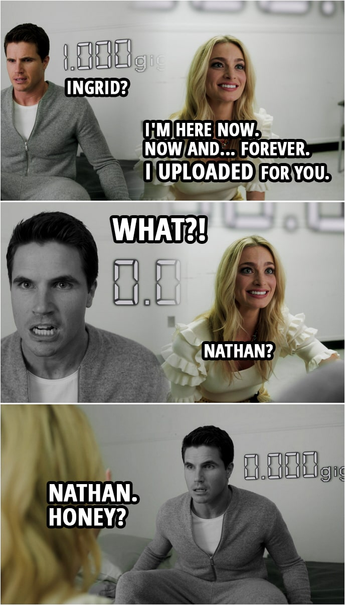 Quote from Upload 1x10 | Ingrid Kannerman: It's okay, baby. Nathan Brown: Ingrid? Ingrid Kannerman: I'm here now. Now and... forever. I uploaded for you. Nathan Brown: What?! (1 gig of Nathan's data disappears and Nathan freezes) Ingrid Kannerman: Nathan? Nathan. Honey? Nathan! Sh*t. Tech support! Tech support!