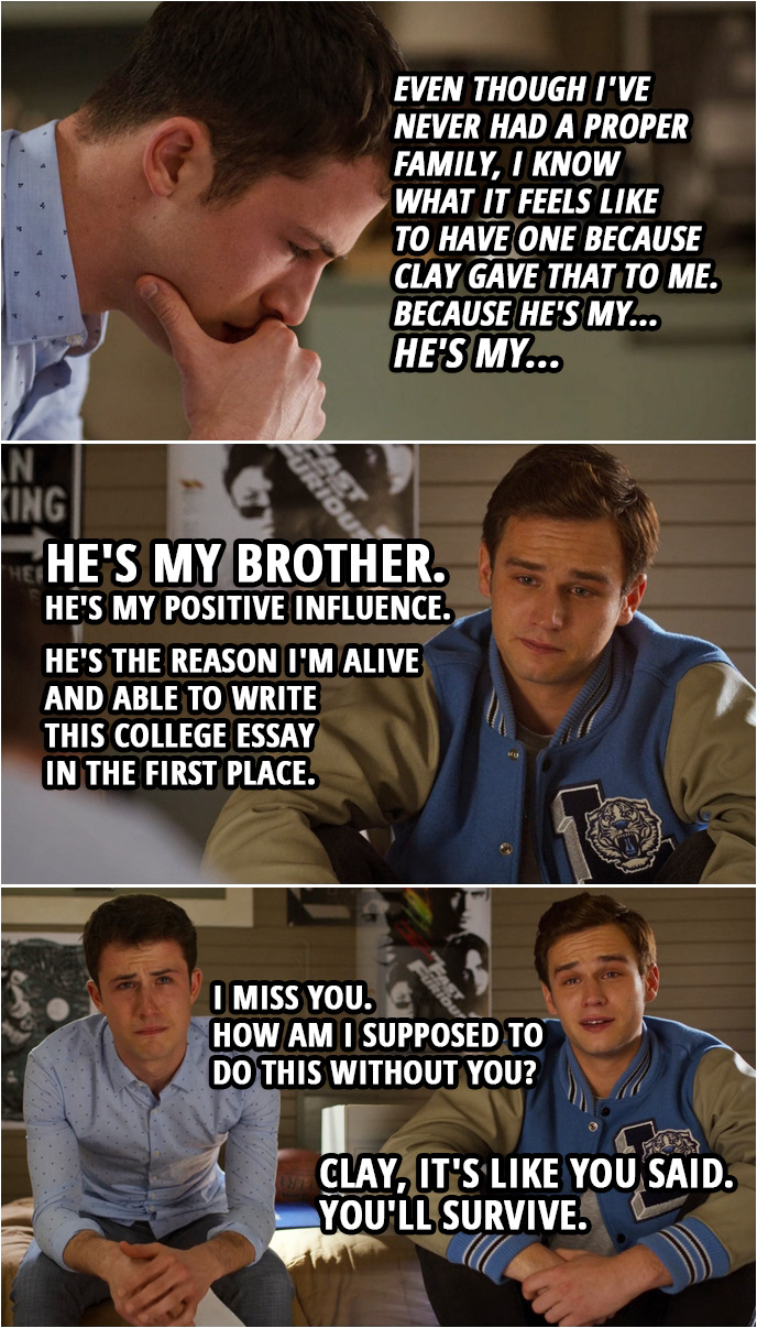 "Quote from 13 Reasons Why 4x10 | (Clay is reading Justin's college essay and imagines he's with him in the room...) Clay Jensen: ""I didn't really grow up with much positivity in my life. And if I had influences around me, they were definitely bad. My mother was a drug addict. Her revolving door of boyfriends, mostly drug addicts too. I had a best friend I used to look up to, but then he hurt people close to me, and now he's dead."" Jesus, Justin, talk about dark. Justin Foley: Just... keep going. Clay Jensen: ""There was a time in my life I truly had nothing but the clothes on my back and the regret for the people I'd hurt. And then a person came into my life. A person named Clay Jensen."" You wrote about me? Justin Foley: They, uh... They said to write about a positive influence in your life. Clay Jensen: ""Even when I was puking all over his room, he was there. He's always been there, which is why even though I've never had a proper family, I know what it feels like to have one because Clay gave that to me. Because he's my... He's my..."" Justin Foley: ""He's my brother. He's my positive influence. He's the reason I'm alive and able to write this college essay in the first place."" Clay Jensen: I miss you. How am I supposed to do this without you? Justin Foley: Clay, it's like you said. You'll survive."