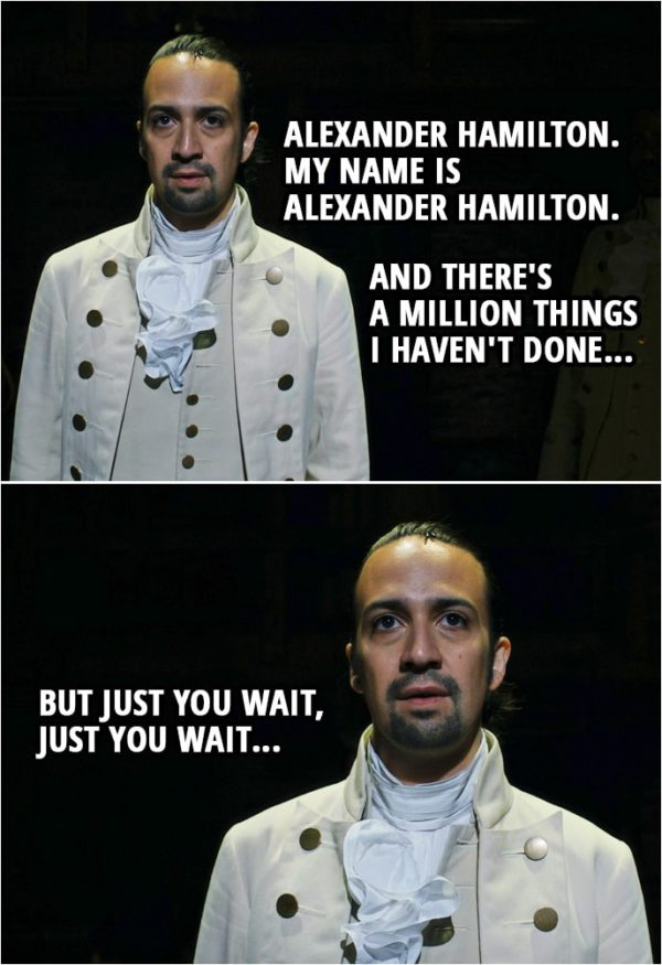 Quote from Hamilton (An American Musical) | Alexander Hamilton: Alexander Hamilton. My name is Alexander Hamilton. And there's a million things I haven't done, but just you wait, just you wait...