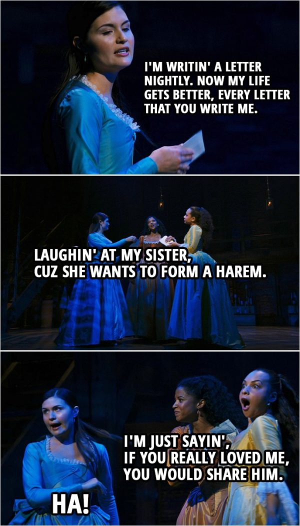 Quote from Hamilton (An American Musical) | Eliza Schuyler: I'm writin' a letter nightly. Now my life gets better, every letter that you write me. Laughin' at my sister, cuz she wants to form a harem. Angelica Schuyler: I'm just sayin', if you really loved me, you would share him. Eliza Schuyler: Ha!