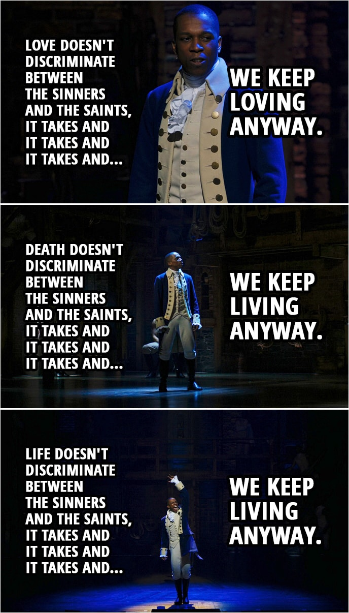 Quote from Hamilton (An American Musical) | Aaron Burr: Love doesn't discriminate between the sinners and the saints, it takes and it takes and it takes and we keep loving anyway. Death doesn't discriminate between the sinners and the saints, it takes and it takes and it takes and we keep living anyway. We rise and we fall and we break and we make our mistakes. And if there's a reason I'm still alive when everyone who loves me has died I'm willing to wait for it. Aaron Burr (& Company): Life doesn't discriminate between the sinners and the saints, it takes and it takes and it takes and we keep living anyway, we rise and we fall and we break and we make our mistakes. And if there's a reason I'm still alive when so many have died, then I'm willin' to— Wait for it...