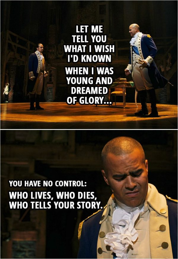 Quote from Hamilton (An American Musical) | George Washington (to Hamilton): Let me tell you what I wish I'd known when I was young and dreamed of glory: You have no control: Who lives, who dies, who tells your story.