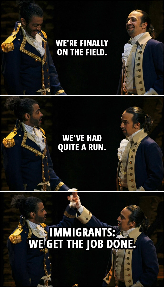 Quote from Hamilton (An American Musical) | Marquis de Lafayette: Monsieur Hamilton. Alexander Hamilton: Monsieur Lafayette. Marquis de Lafayette: In command where you belong. Alexander Hamilton: How you say, no sweat. We're finally on the field. We've had quite a run. Marquis de Lafayette: Immigrants: Hamilton & Lafayette: We get the job done.