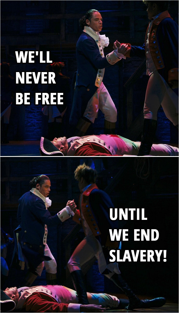 Quote from Hamilton (An American Musical) | Hamilton & Laurens: We'll never be free until we end slavery!