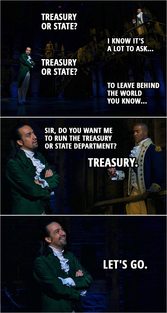 Quote from Hamilton (An American Musical) | George Washington: They are asking me to lead. I am doing the best I can to get the people that I need, I'm asking you to be my right hand man. Alexander Hamilton: Treasury or State? George Washington: I know it's a lot to ask... Alexander Hamilton: Treasury or State? George Washington: To leave behind the world you know... Alexander Hamilton: Sir, do you want me to run the Treasury or State department? George Washington: Treasury. Alexander Hamilton: Let's go.