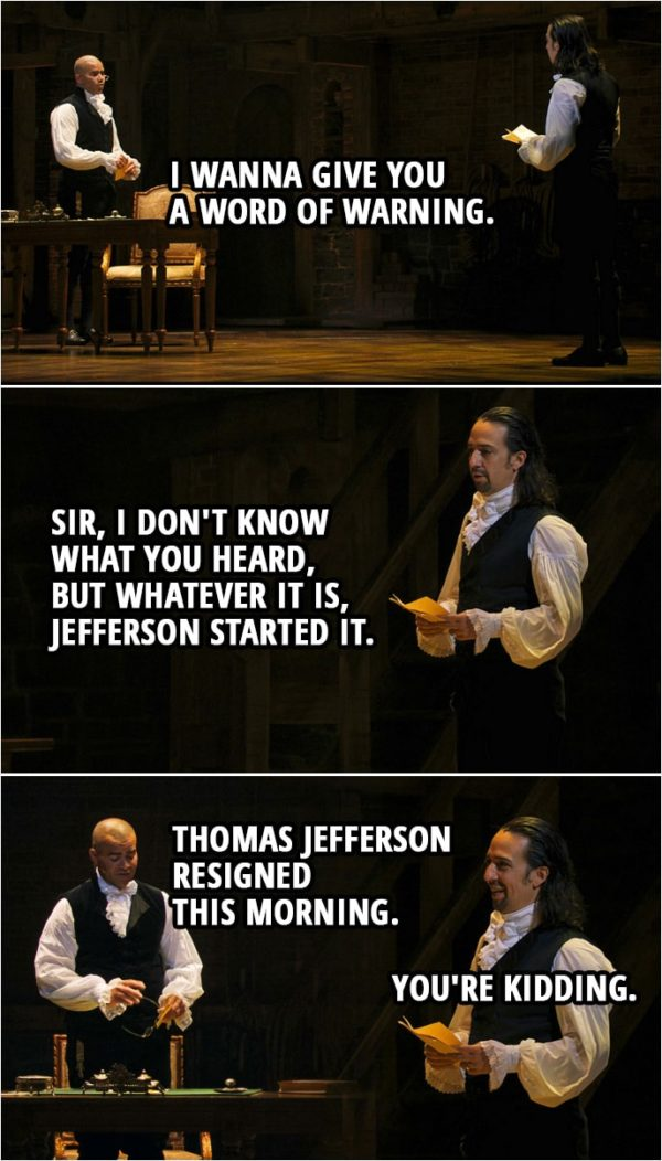 Quote from Hamilton (An American Musical) | George Washington: I wanna give you a word of warning. Alexander Hamilton: Sir, I don't know what you heard, but whatever it is, Jefferson started it. George Washington: Thomas Jefferson resigned this morning. Alexander Hamilton: You're kidding.