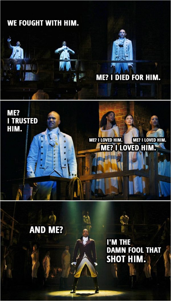 Quote from Hamilton (An American Musical) | Mulligan and Lafayette: We fought with him. John Laurens: Me? I died for him. George Washington: Me? I trusted him. Eliza, Angelica and Maria: Me? I loved him. Aaron Burr: And me? I'm the damn fool that shot him.