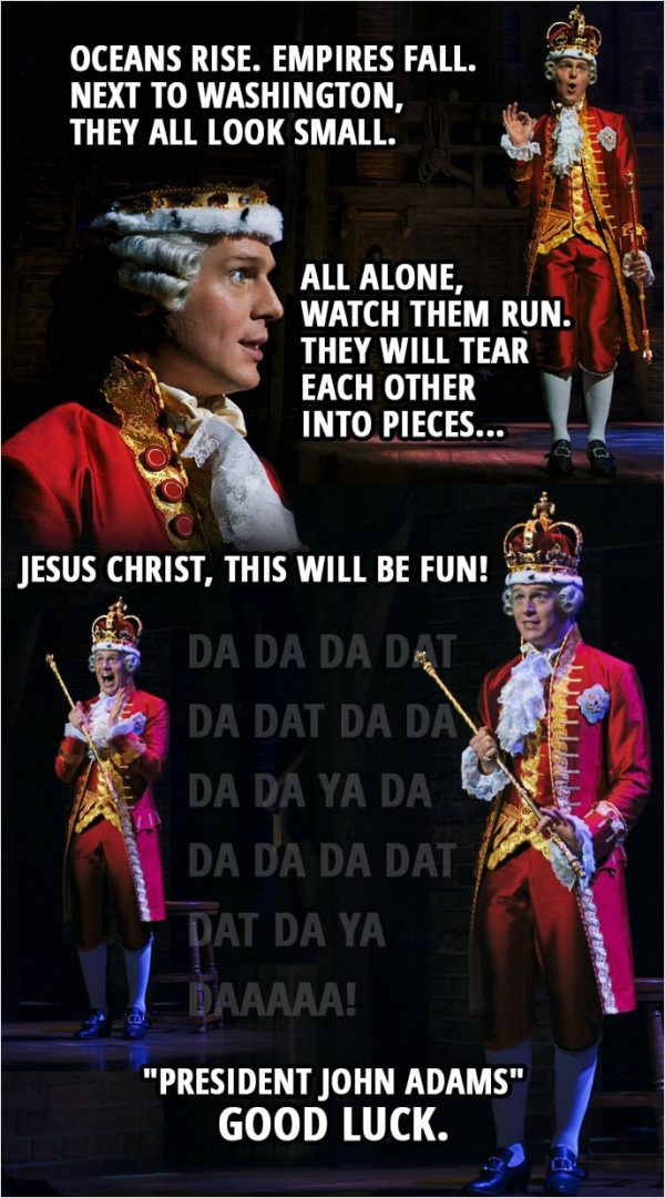 "Quote from Hamilton (An American Musical) | King George III: Oceans rise. Empires fall. Next to Washington, they all look small. All alone, watch them run. They will tear each other into pieces, Jesus Christ, this will be fun! Da da da dat da dat da da da da ya da Da da da dat dat da ya daaaaa! ""President John Adams"" Good Luck."