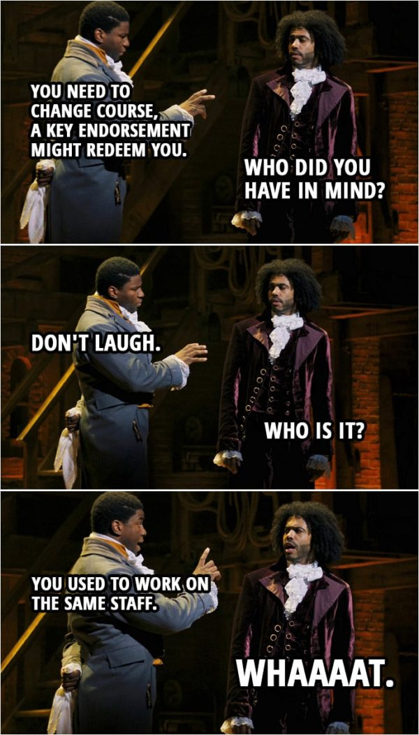 Quote from Hamilton (An American Musical) | James Madison: You need to change course, a key endorsement might redeem you. Thomas Jefferson: Who did you have in mind? James Madison: Don't laugh. Thomas Jefferson: Who is it? James Madison: You used to work on the same staff. Thomas Jefferson: Whaaaat. James Madison: It might be nice, it might be nice to get Hamilton on your side.