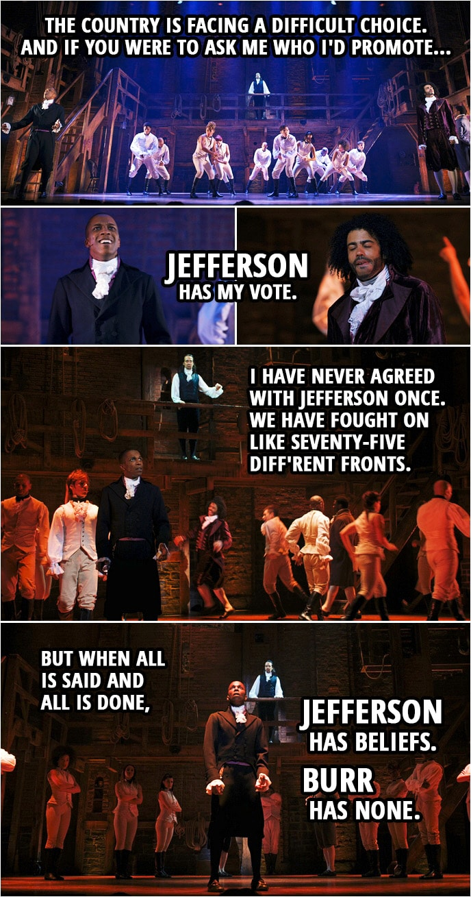 Quote from Hamilton (An American Musical) | Alexander Hamilton: Yo. The people are asking to hear my voice. For the country is facing a difficult choice. And if you were to ask me who I'd promote... Jefferson has my vote. I have never agreed with Jefferson once. We have fought on like seventy-five diff'rent fronts. But when all is said and all is done, Jefferson has beliefs. Burr has none.