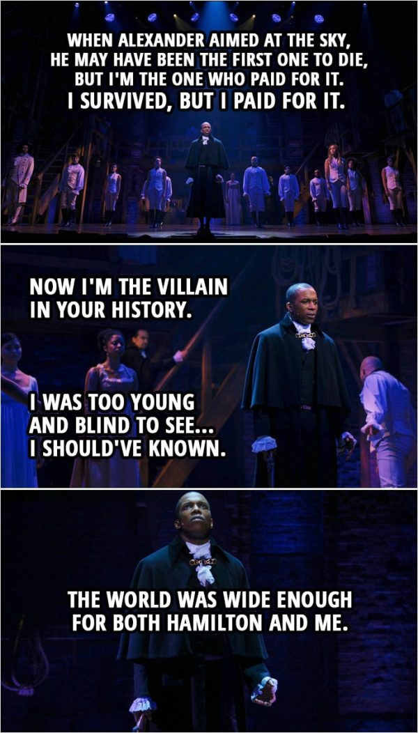 Quote from Hamilton (An American Musical) | Aaron Burr: History obliterates. In every picture it paints, it paints me with all my mistakes. When Alexander aimed at the sky, he may have been the first one to die, but I'm the one who paid for it. I survived, but I paid for it. Now I'm the villain in your history. I was too young and blind to see... I should've known. I should've known the world was wide enough for both Hamilton and me. The world was wide enough for both Hamilton and me.