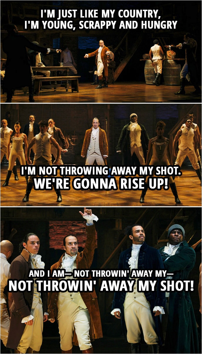 Quote from Hamilton (An American Musical) | Alexander Hamilton: I am not throwing away my shot. Hey yo, I'm just like my country, I'm young, scrappy and hungry and I'm not throwing away my shot. Hamilton, Mulligan, Laurens and Lafayette: I am not throwing away my shot. Hey yo, I'm just like my country, I'm young, scrappy and hungry and I'm not throwing away my shot. It's time to take a shot! We're gonna rise up! Time to take a shot! Time to take a shot! And I am— Not throwin' away my— Not throwin' away my shot!