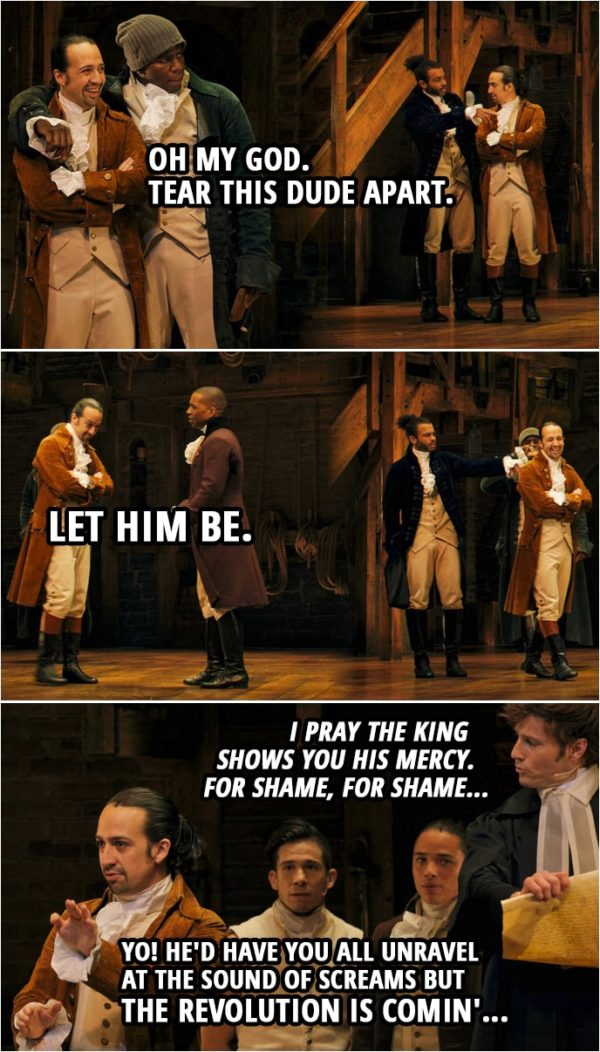 Quote from Hamilton (An American Musical)   Samuel Seabury: Heed not the rabble who scream revolution, they have not your interests at heart. Hercules Mulligan (to Hamilton): Oh my God. Tear this dude apart. Samuel Seabury: Chaos and bloodshed are not a solution. Don't let them lead you astray. This Congress does not speak for me. Aaron Burr (to Hamilton): Let him be. Samuel Seabury: They're playing a dangerous game. I pray the king shows you his mercy. For shame, for shame... Alexander Hamilton (to Seabury): Yo! He'd have you all unravel at the sound of screams but the revolution is comin'...