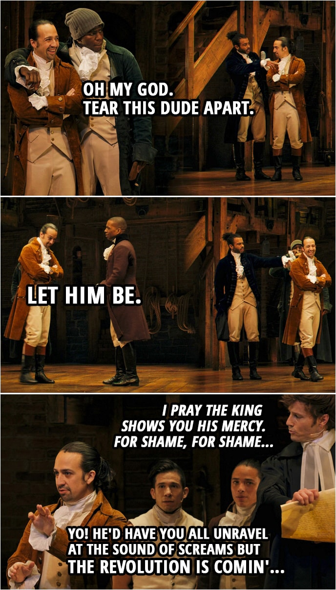 Quote from Hamilton (An American Musical) | Samuel Seabury: Heed not the rabble who scream revolution, they have not your interests at heart. Hercules Mulligan (to Hamilton): Oh my God. Tear this dude apart. Samuel Seabury: Chaos and bloodshed are not a solution. Don't let them lead you astray. This Congress does not speak for me. Aaron Burr (to Hamilton): Let him be. Samuel Seabury: They're playing a dangerous game. I pray the king shows you his mercy. For shame, for shame... Alexander Hamilton (to Seabury): Yo! He'd have you all unravel at the sound of screams but the revolution is comin'...