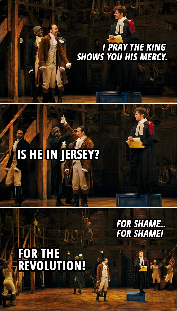 Quote from Hamilton (An American Musical) | Samuel Seabury: I pray the king shows you his mercy. Alexander Hamilton: Is he in Jersey? Samuel Seabury: For shame... Alexander Hamilton: For the revolution! Samuel Seabury: For shame! Everyone: For the revolution!