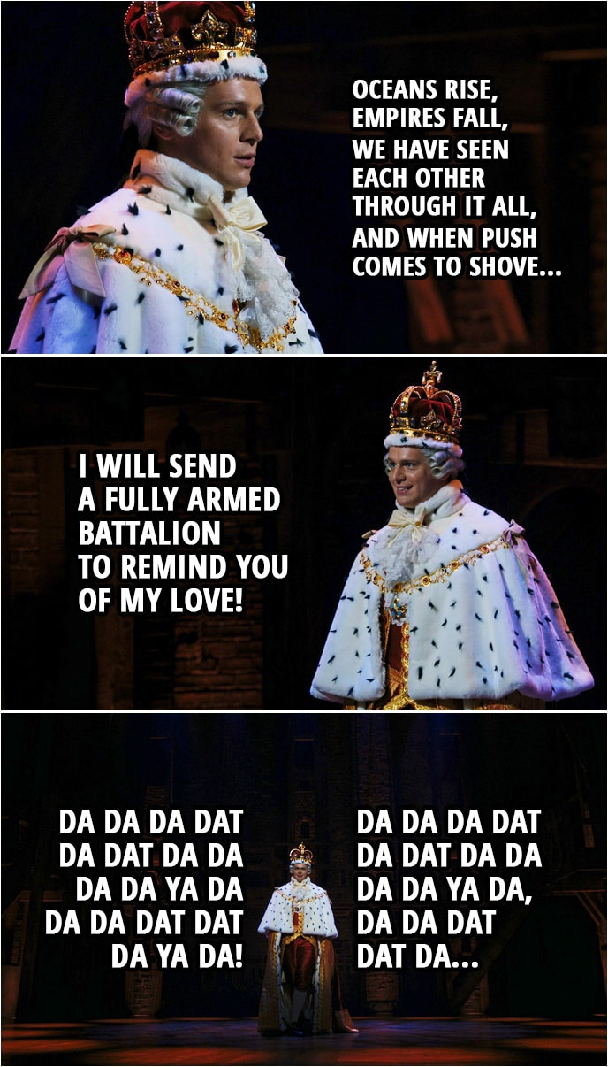 Quote from Hamilton (An American Musical) | King George III: Oceans rise, empires fall, we have seen each other through it all, and when push comes to shove, I will send a fully armed battalion to remind you of my love! Da da da dat da dat da da da da ya da Da da dat dat da ya da! Da da da dat da dat da da da da ya da, Da da dat dat da...