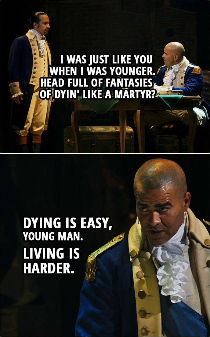 Quote from Hamilton (An American Musical) | George Washington (to Hamilton): It's alright, you want to fight, you've got a hunger. I was just like you when I was younger. Head full of fantasies of dyin' like a martyr? Dying is easy, young man. Living is harder.