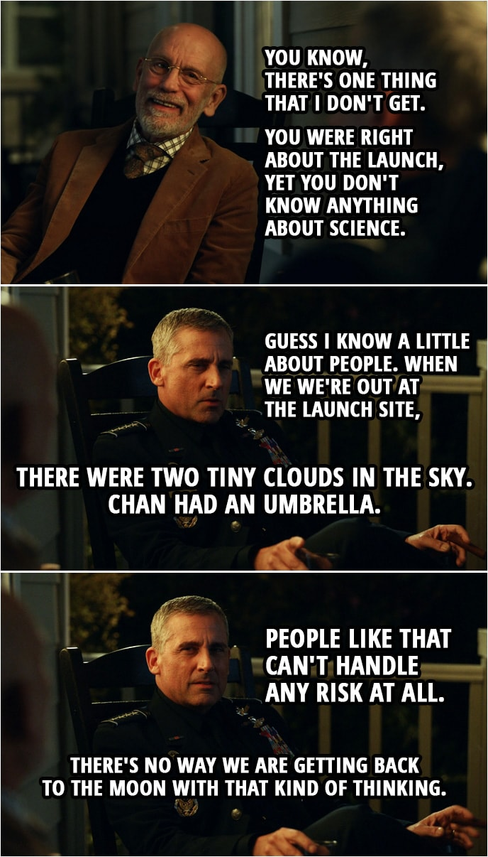 Quote from Space Force 1x01 | Adrian Mallory: You know, there's one thing that I don't get. You were right about the launch, yet you don't know anything about science. Mark Naird: Guess I know a little about people. When we we're out at the launch site, there were two tiny clouds in the sky. Chan had an umbrella. People like that can't handle any risk at all. There's no way we are getting back to the moon with that kind of thinking. Adrian Mallory: That's a good observation. Well reasoned.