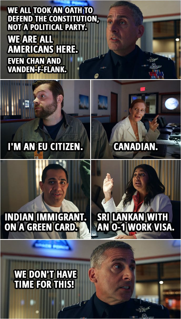 Quote from Space Force 1x02 | Mark Naird: We all took an oath to defend the Constitution, not a political party. We are all Americans here. Even Chan and Vanden-f-flank. Dr. Vandeveld: I'm an EU citizen. Dr. Wolf: Canadian. Dr. Chandreshekar: Indian immigrant. On a green card. Dr. Ranatunga: Sri Lankan with an O-1 work visa. Mark Naird: We don't have time for this!
