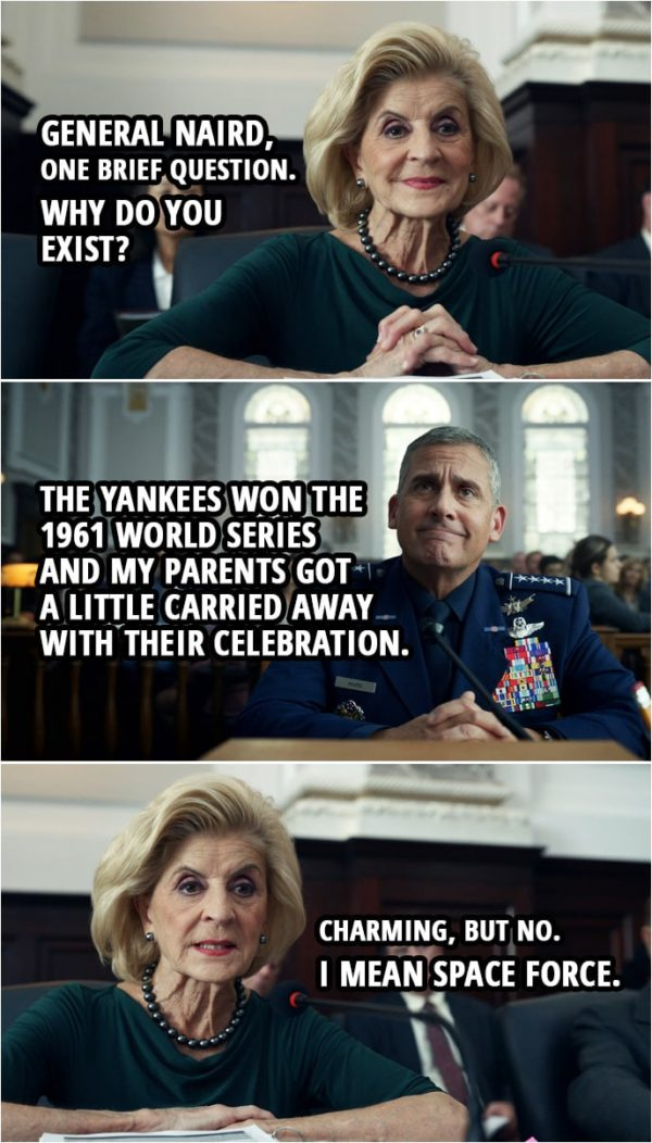 Quote from Space Force 1x03 | Rep. Pitosi: General Naird, I'll take some of the gentlemen from Oklahoma's time that he yielded to ask you one brief question. Why do you exist? Mark Naird: The Yankees won the 1961 World Series and my parents got a little carried away with their celebration. F. Tony Scarapiducci (laughing): Okay! Rep. Pitosi: Charming, but no. I mean Space Force.