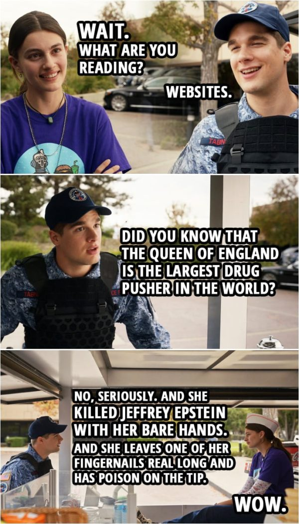 Quote from Space Force 1x07 | Erin Naird: Wait. What are you reading? Duncan Tabner: Websites. Erin Naird: Oh. Duncan Tabner: Uh... Uh, did you know that the queen of England... The queen of England is the largest drug pusher in the world? No, seriously. And she killed Jeffrey Epstein with her bare hands. And she leaves one of her fingernails real long and has poison on the tip. Erin Naird: Wow.