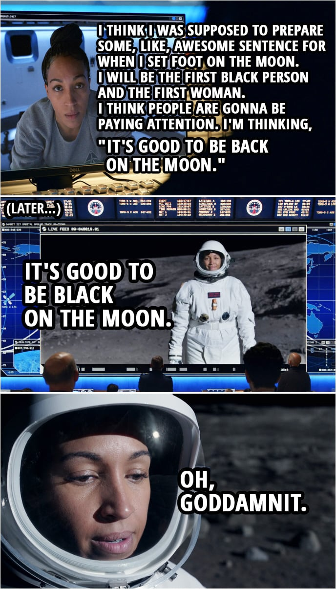 "Quote from Space Force 1x09 | Angela Ali: Listen, um, I think I was supposed to prepare some, like, awesome sentence for when I set foot on the moon. Chan Kaifang: A dozen people have set foot on the moon. They only ever remember Armstrong. Angela Ali: Yeah. I will be the first black person and the first woman. I think people are gonna be paying attention. Chan Kaifang: Pressure. Okay. What do you got? Angela Ali: Okay. I'm thinking, ""It's good to be back on the moon."" (Later, when she is actually stepping on the moon...) Angela Ali: It's good to be black on the moon. Oh, goddamnit."
