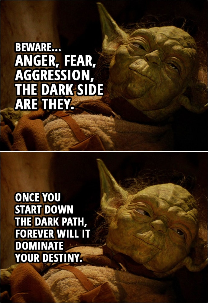 Quote Star Wars: Return of the Jedi (1983, movie) | Master Yoda (to Luke): Remember, a Jedi's strength flows from the Force. But beware... Anger, fear, aggression, the dark side are they. Once you start down the dark path, forever will it dominate your destiny.