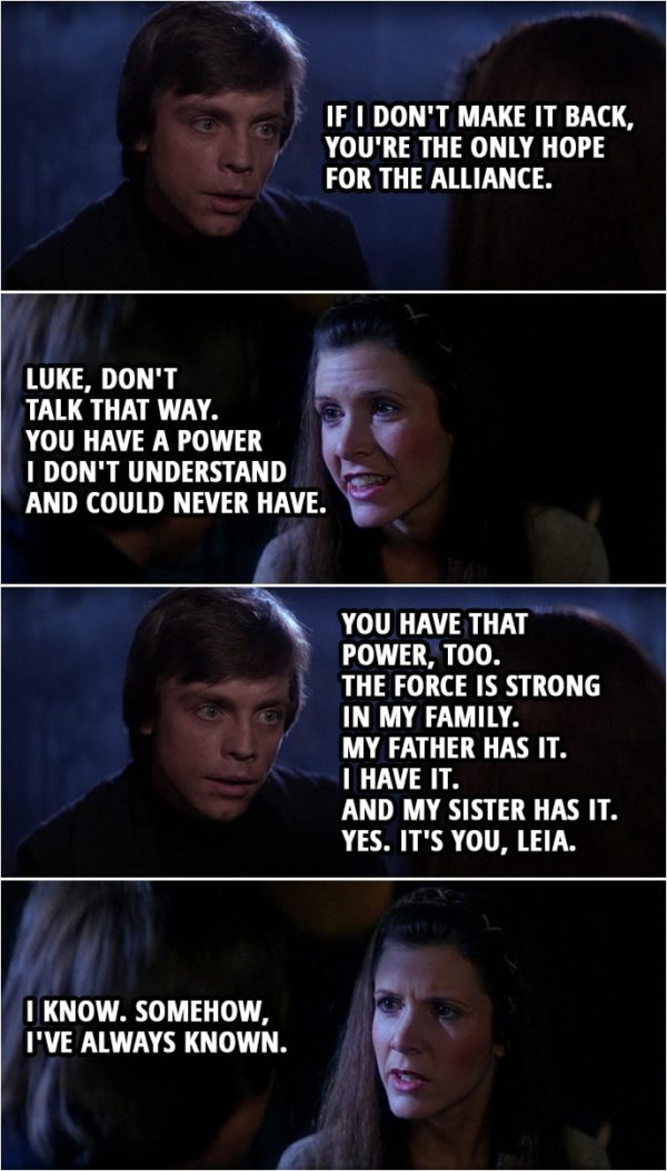 Quote Star Wars: Return of the Jedi (1983, movie) | Luke Skywalker: If I don't make it back, you're the only hope for the Alliance. Leia Organa: Luke, don't talk that way. You have a power I don't understand and could never have. Luke Skywalker: You're wrong, Leia. You have that power, too. In time, you'll learn to use it as I have. The Force is strong in my family. My father has it. I have it. And my sister has it. Yes. It's you, Leia. Leia Organa: I know. Somehow, I've always known.