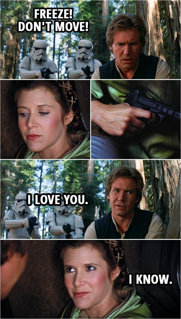 Quote Star Wars: Return of the Jedi (1983, movie) | Stormtroopers: Freeze! Don't move! (Leia shows Han she has a blaster the stormtroppers don't see...) Han Solo: I love you. Leia Organa: I know.