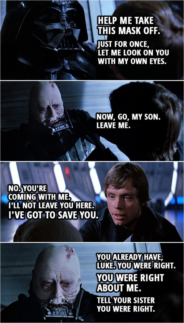 Quote Star Wars: Return of the Jedi (1983, movie) | Darth Vader: Luke. Help me take this mask off. Luke Skywalker: But you'll die. Darth Vader: Nothing can stop that now. Just for once, let me look on you with my own eyes. (Luke takes off Vader's mask) Now, go, my son. Leave me. Luke Skywalker: No. You're coming with me. I'll not leave you here. I've got to save you. Darth Vader: You already have, Luke. You were right. You were right about me. Tell your sister you were right.